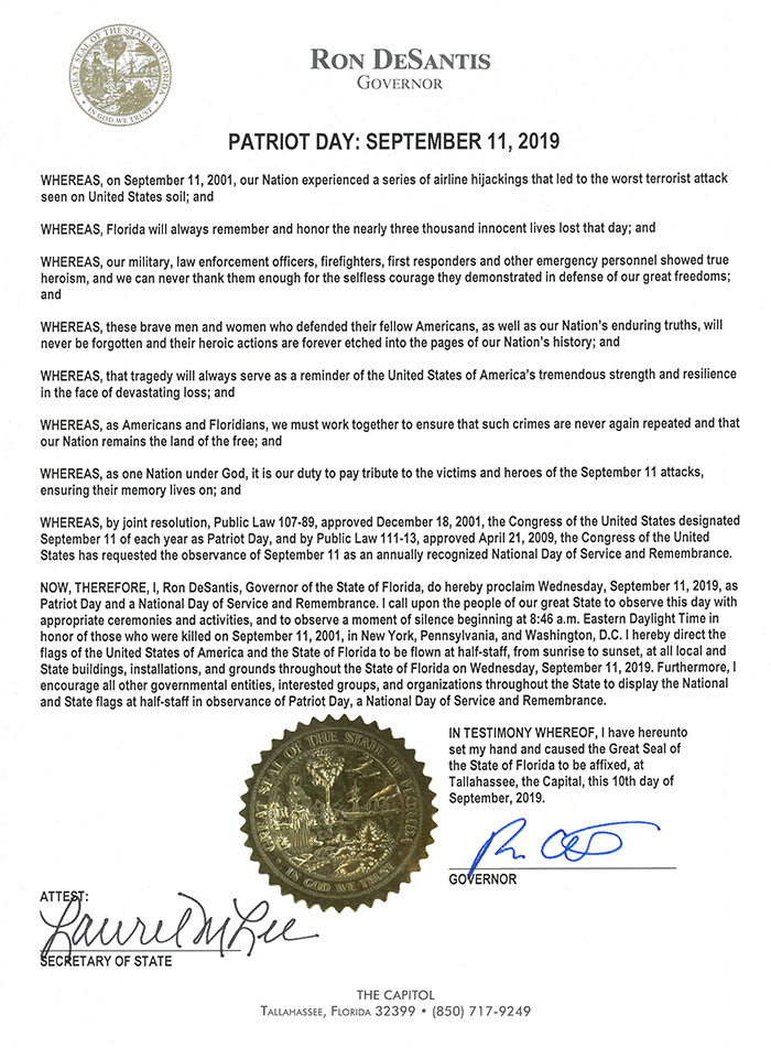 RON DESANTIS, GOVERNOR, PATRIOT DAY: SEPTEMBER 11, 2019. WHEREAS, on September 11, 2001, our Nation experienced a series of airline hijackings that led to the worst terrorist attack seen on United States soil; and WHEREAS, Florida will always remember and honor the nearly three thousand innocent men, women, and children whose lives were lost that day; and WHEREAS, our military, law enforcement officers, firefighters, first responders and other emergency personnel showed true, heroism, and we can never thank them enough for the selfless courage they demonstrated in defense of our great freedoms;, and, WHEREAS, these brave men and women who defended their fellow Americans, as well as our Nation's enduring truths. will, never be forgotten and their heroic actions are forever etched into the pages of our Nation's history; and, WHEREAS, that tragedy will always serve as a reminder of the United States of America's tremendous strength and resilience, in the face of devastating loss; and, WHEREAS, as Americans and Floridians, we must work together to ensure that such crimes are never again repeated and that, our Nation remains the land of the free; and, WHEREAS, as one Nation under God, it is our duty to pay tribute to the victims and heroes of the September 11 attacks,, ensuring their memory lives on; and, WHEREAS, by joint resolution, Public Law '07-89, approved December 18, 2001, the Congress Of the United States designated, September 11 Of each year as Patriot Day, and by Public Law approved April 21, 2009, the Congress Of the United, States has requested the observance of September II as an annually recognized NatiOnal Day of Service and Remembrance,, NOW, THEREFORE, l, Ron DeSantis, Governor Of the State Of Florida, do hereby proclaim Wednesday, September 1 It 2019, as, Patriot Day and a National Day of Service and Remembrance. I call upon the people Of our great State to observe this day with, appropriate ceremonies and activities, and to observe a moment of silence beginning at 8:46 a.m. Eastern Daylight Time in, honor of those who were killed on September 11t 2001, in New Yorki Pennsylvania, and Washington, DC. I hereby direct the, flags Of the United States Of America and the State of Florida to be flown at half•staff, from sunrise to sunset, at all local and, State buildings, installations, and grounds throughout the State Of Florida on Wednesday, September 11, 2019. Fulthermore, I, encourage all other governmental entities, interested groups, and organizations throughout the State to display the National, and State flags at half-staff in obsen,tance Of Patriot Day, a National Day of Service and Remembrance., IN TESTIMONY WHEREOF, I have hereunto, set my hand and caused the Great Seal of, the State Of Florida to be affixed, at, Tallahassee, the Capital, this 11th day Of, September, 2019, GOVERNOR, THE CAPITOL, FLORIDA, 32399, (850)717-9249